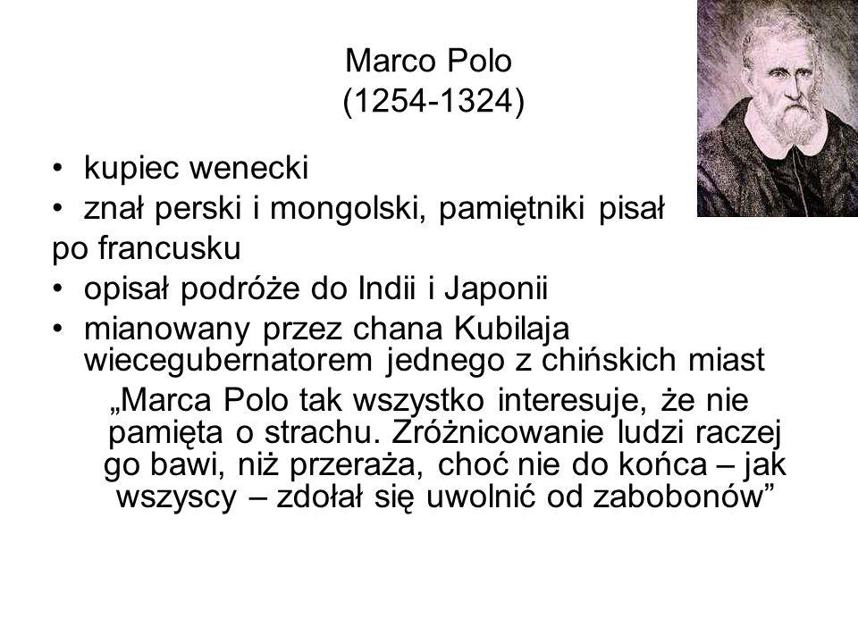 Marco Polo (1254-1324) kupiec wenecki. znał perski i mongolski, pamiętniki pisał. po francusku. opisał podróże do Indii i Japonii.