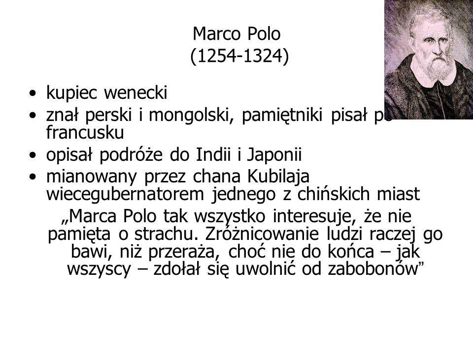 Marco Polo (1254-1324) kupiec wenecki. znał perski i mongolski, pamiętniki pisał po francusku. opisał podróże do Indii i Japonii.