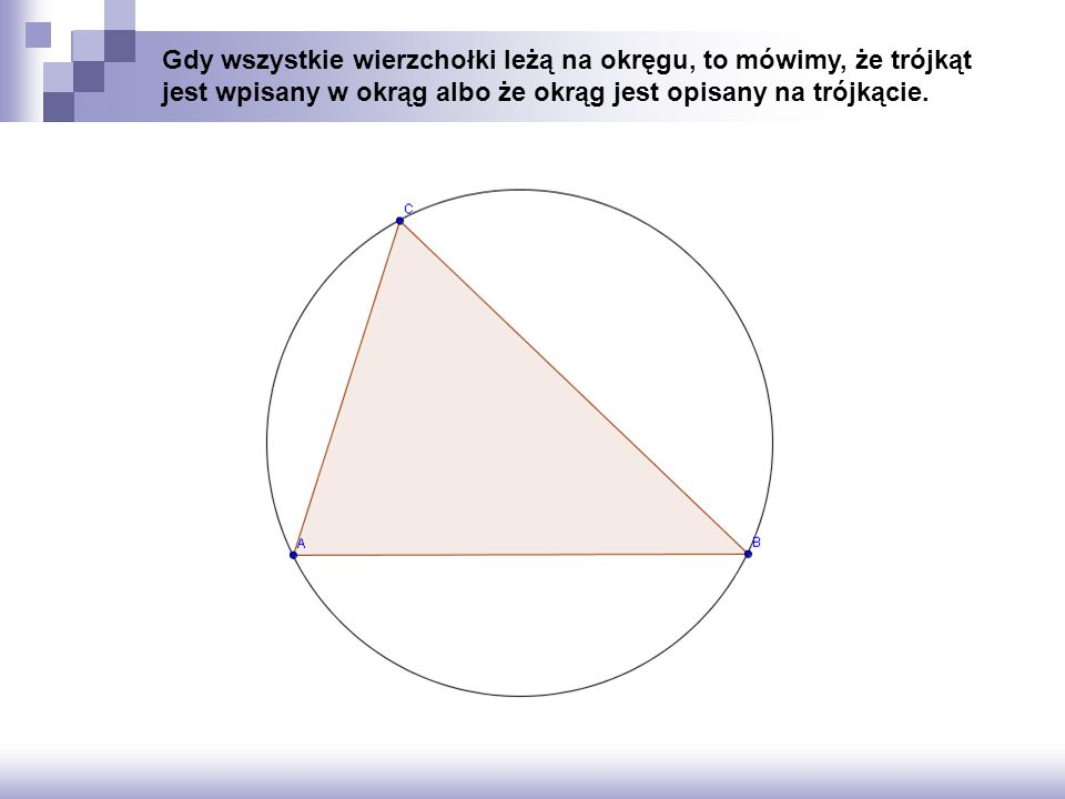 Gdy wszystkie wierzchołki leżą na okręgu, to mówimy, że trójkąt jest wpisany w okrąg albo że okrąg jest opisany na trójkącie.