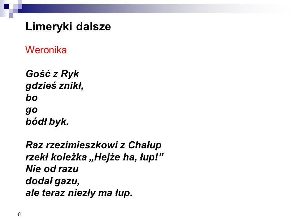 Limeryki dalsze Weronika Gość z Ryk gdzieś znikł, bo go bódł byk.