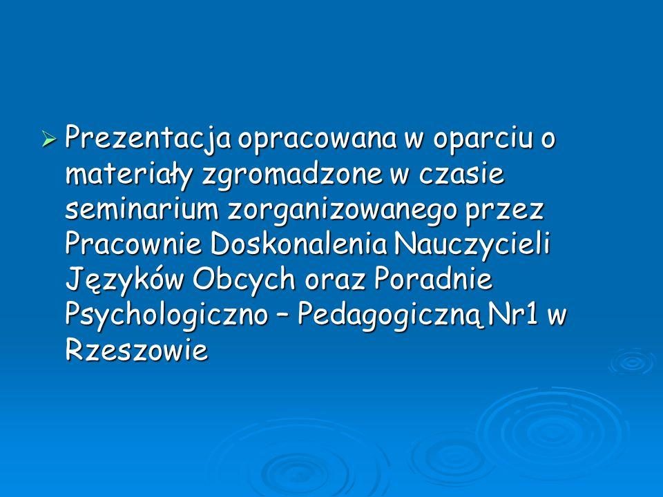 Prezentacja opracowana w oparciu o materiały zgromadzone w czasie seminarium zorganizowanego przez Pracownie Doskonalenia Nauczycieli Języków Obcych oraz Poradnie Psychologiczno – Pedagogiczną Nr1 w Rzeszowie