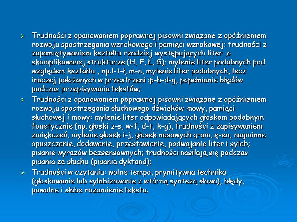 Trudności z opanowaniem poprawnej pisowni związane z opóźnieniem rozwoju spostrzegania wzrokowego i pamięci wzrokowej: trudności z zapamiętywaniem kształtu rzadziej występujących liter ,o skomplikowanej strukturze (H, F, Ł, G); mylenie liter podobnych pod względem kształtu , np.l-t-ł, m-n, mylenie liter podobnych, lecz inaczej położonych w przestrzeni :p-b-d-g, popełnianie błędów podczas przepisywania tekstów;