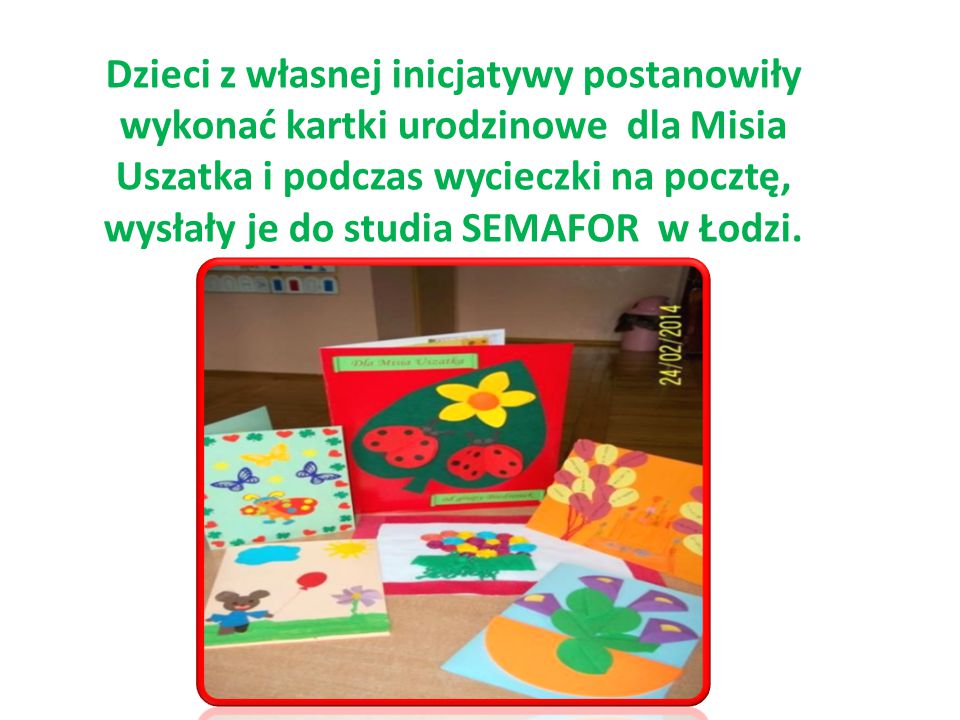 Dzieci z własnej inicjatywy postanowiły wykonać kartki urodzinowe dla Misia Uszatka i podczas wycieczki na pocztę, wysłały je do studia SEMAFOR w Łodzi.