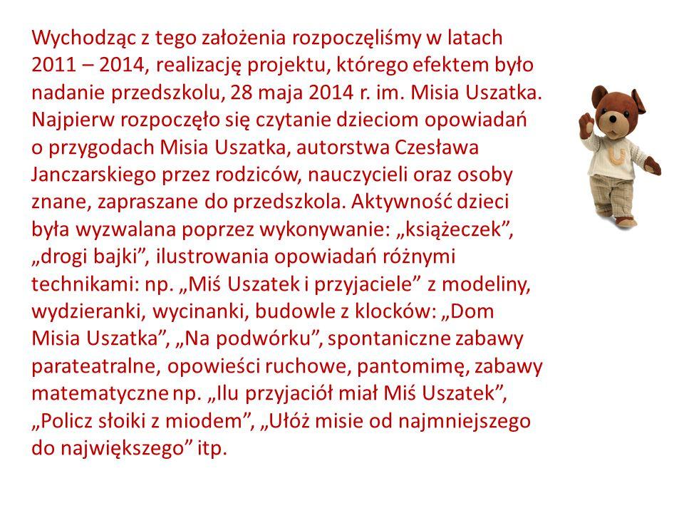 Wychodząc z tego założenia rozpoczęliśmy w latach 2011 – 2014, realizację projektu, którego efektem było nadanie przedszkolu, 28 maja 2014 r. im. Misia Uszatka.