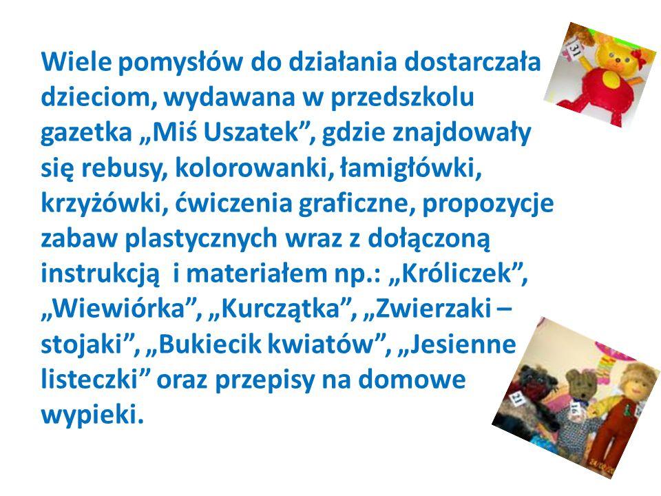 """Wiele pomysłów do działania dostarczała dzieciom, wydawana w przedszkolu gazetka """"Miś Uszatek , gdzie znajdowały się rebusy, kolorowanki, łamigłówki, krzyżówki, ćwiczenia graficzne, propozycje zabaw plastycznych wraz z dołączoną instrukcją i materiałem np.: """"Króliczek , """"Wiewiórka , """"Kurczątka , """"Zwierzaki – stojaki , """"Bukiecik kwiatów , """"Jesienne listeczki oraz przepisy na domowe wypieki."""