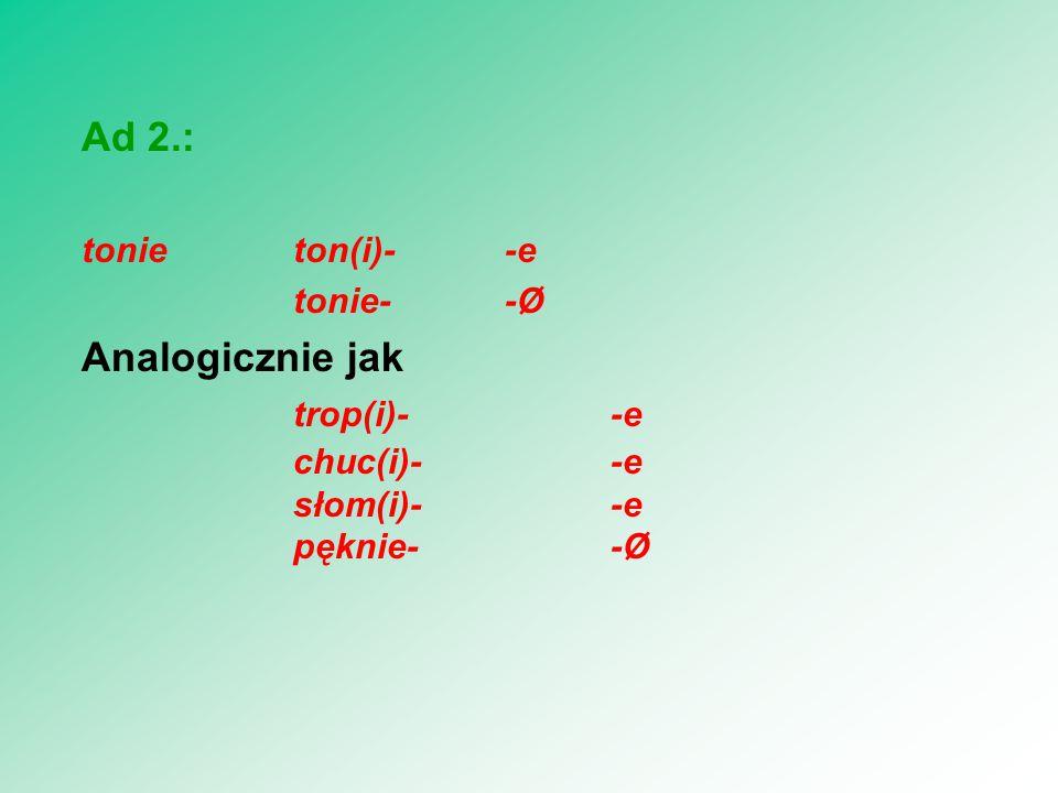 Ad 2.: Analogicznie jak trop(i)- -e tonie ton(i)- -e tonie- -Ø