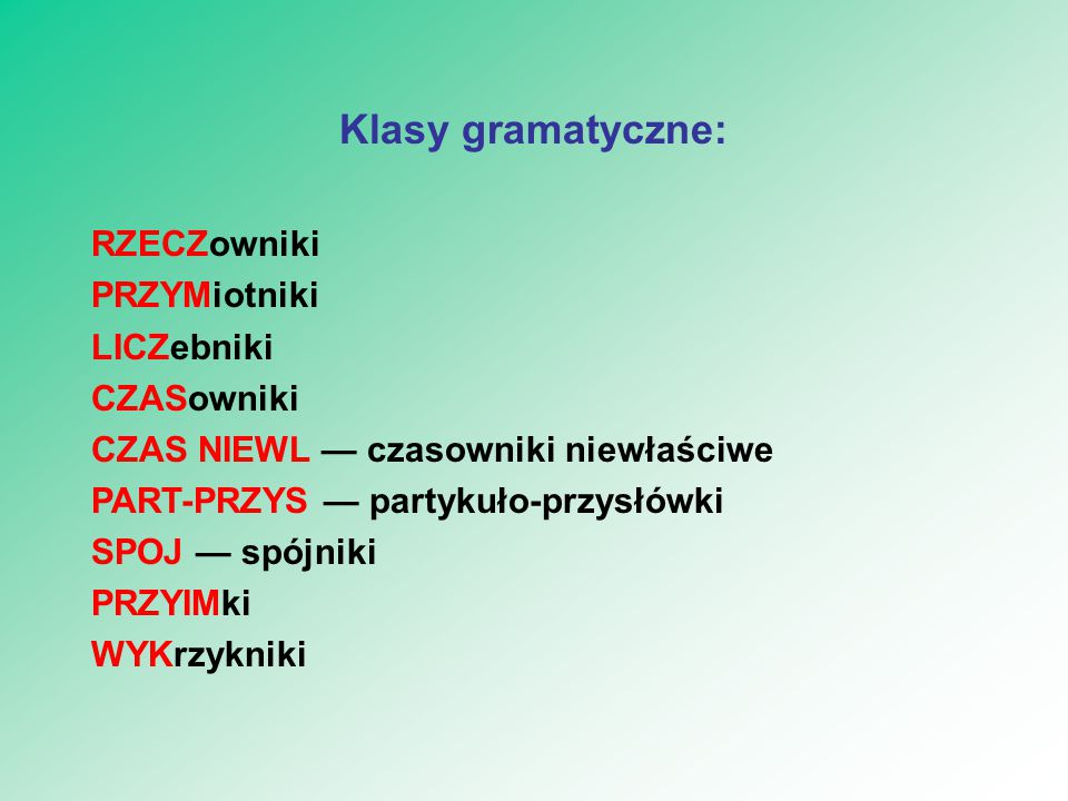 Klasy gramatyczne: RZECZowniki PRZYMiotniki LICZebniki CZASowniki