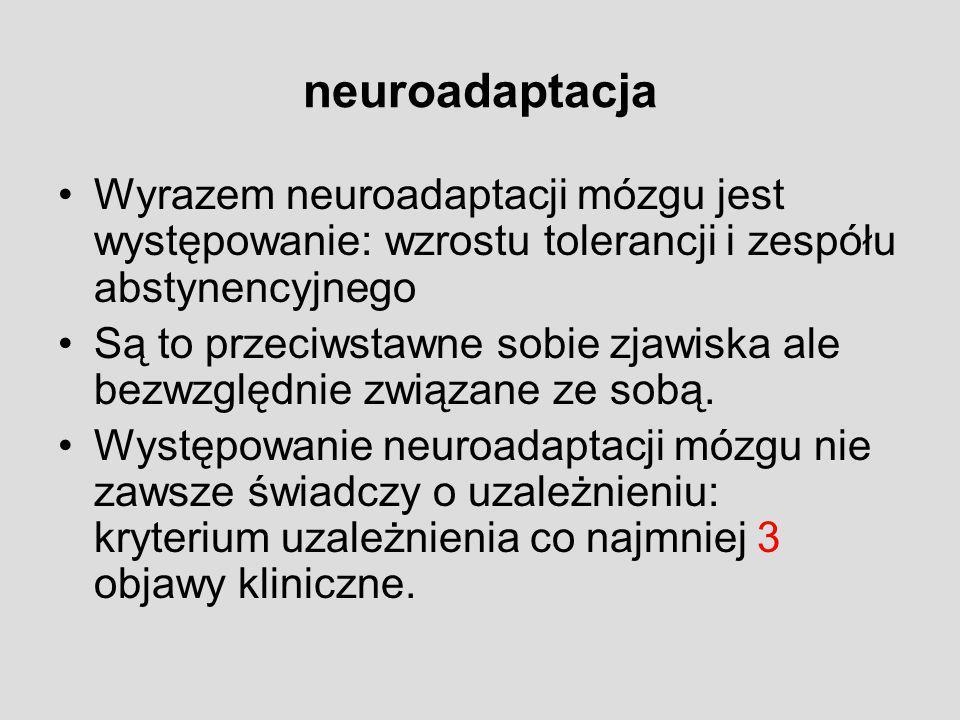 neuroadaptacja Wyrazem neuroadaptacji mózgu jest występowanie: wzrostu tolerancji i zespółu abstynencyjnego.