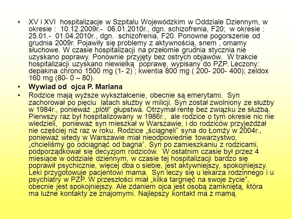 XV i XVI hospitalizacje w Szpitalu Wojewódzkim w Oddziale Dziennym, w okresie : 10.12.2009r.- 06.01.2010r., dgn. schizofrenia, F20; w okresie : 25.01.- 01.04.2010r., dgn. schizofrenia, F20. Ponowne pogorszenie od grudnia 2009r. Pojawiły się problemy z aktywnością, snem , omamy słuchowe. W czasie hospitalizacji na przełomie grudnia stycznia nie uzyskano poprawy. Ponownie przyjęty bez ostrych objawów. W trakcie hospitalizacji uzyskano niewielką poprawę, wypisany do PZP. Leczony: depakina chrono 1500 mg (1- 2) ; kwentia 800 mg ( 200- 200- 400); zeldox 160 mg (80- 0 – 80).