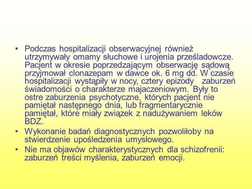 Podczas hospitalizacji obserwacyjnej również utrzymywały omamy słuchowe i urojenia prześladowcze. Pacjent w okresie poprzedzającym obserwację sądową przyjmował clonazepam w dawce ok. 6 mg dd. W czasie hospitalizacji wystąpiły w nocy, cztery epizody zaburzeń świadomości o charakterze majaczeniowym. Były to ostre zaburzenia psychotyczne, których pacjent nie pamiętał następnego dnia, lub fragmentarycznie pamiętał, które miały związek z nadużywaniem leków BDZ.
