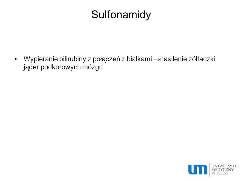 Sulfonamidy Wypieranie bilirubiny z połączeń z białkami →nasilenie żółtaczki jąder podkorowych mózgu.