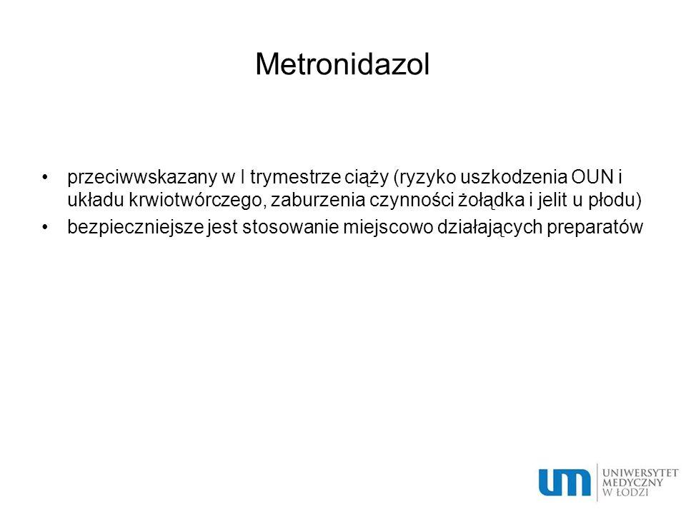 Metronidazol przeciwwskazany w I trymestrze ciąży (ryzyko uszkodzenia OUN i układu krwiotwórczego, zaburzenia czynności żołądka i jelit u płodu)