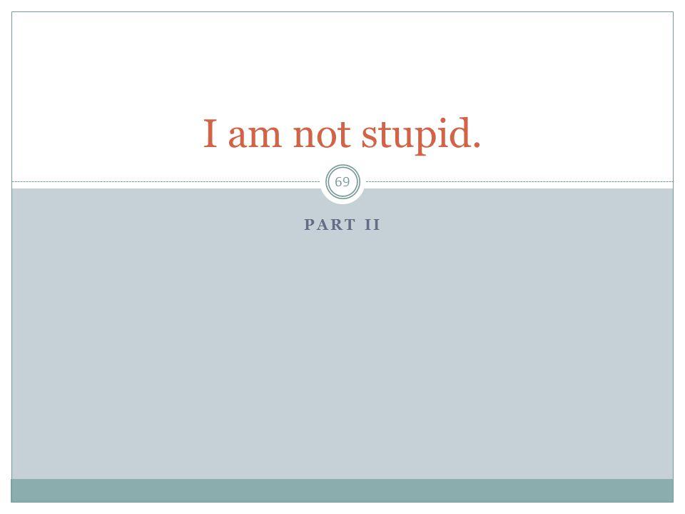 I am not stupid. Part II