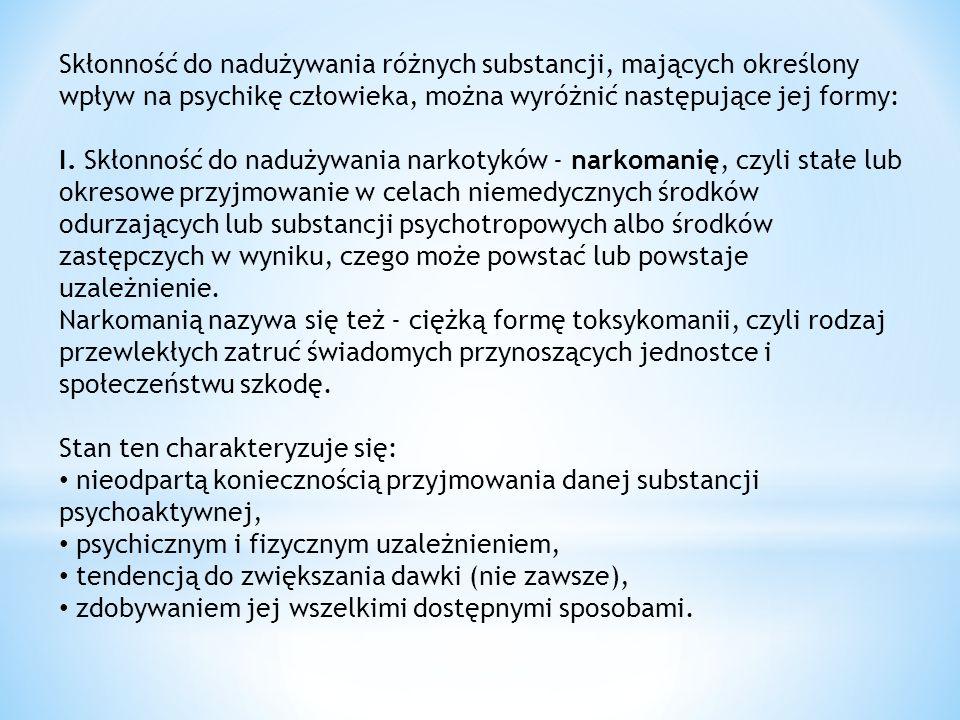 Skłonność do nadużywania różnych substancji, mających określony wpływ na psychikę człowieka, można wyróżnić następujące jej formy: I. Skłonność do nadużywania narkotyków - narkomanię, czyli stałe lub okresowe przyjmowanie w celach niemedycznych środków odurzających lub substancji psychotropowych albo środków zastępczych w wyniku, czego może powstać lub powstaje uzależnienie. Narkomanią nazywa się też - ciężką formę toksykomanii, czyli rodzaj przewlekłych zatruć świadomych przynoszących jednostce i społeczeństwu szkodę. Stan ten charakteryzuje się: