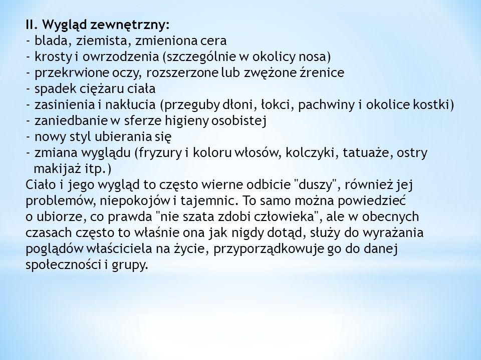 II. Wygląd zewnętrzny: - blada, ziemista, zmieniona cera - krosty i owrzodzenia (szczególnie w okolicy nosa) - przekrwione oczy, rozszerzone lub zwężone źrenice - spadek ciężaru ciała - zasinienia i nakłucia (przeguby dłoni, łokci, pachwiny i okolice kostki) - zaniedbanie w sferze higieny osobistej - nowy styl ubierania się - zmiana wyglądu (fryzury i koloru włosów, kolczyki, tatuaże, ostry
