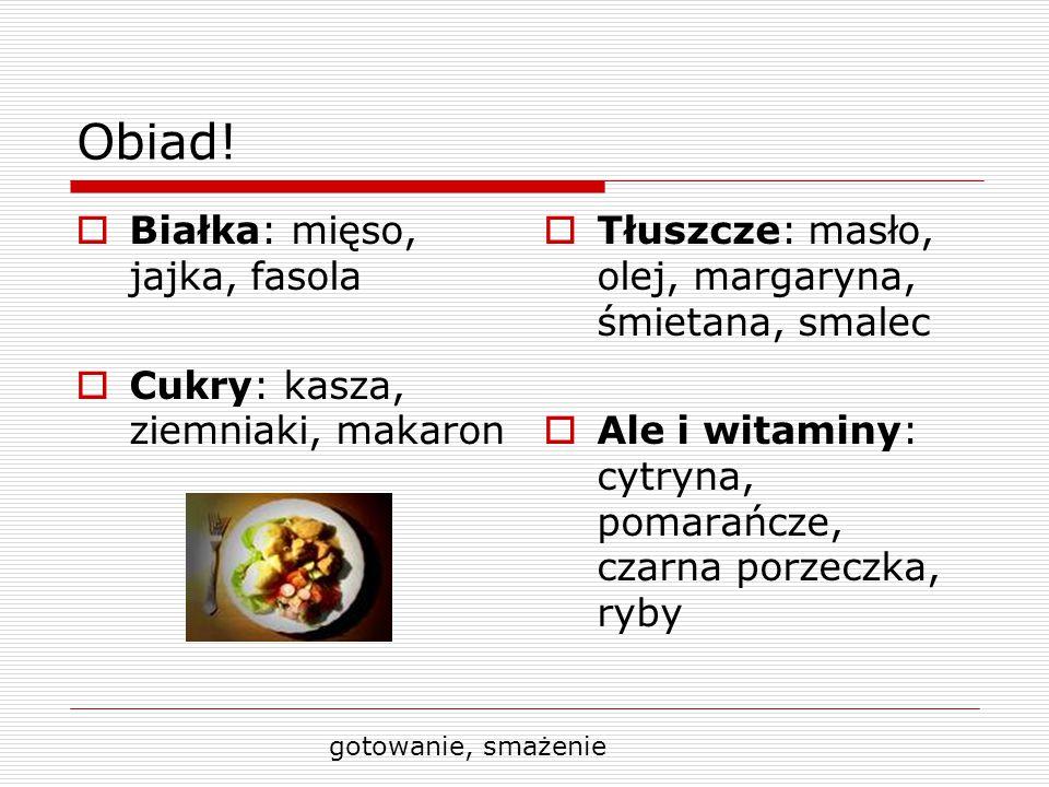 Obiad! Białka: mięso, jajka, fasola Cukry: kasza, ziemniaki, makaron