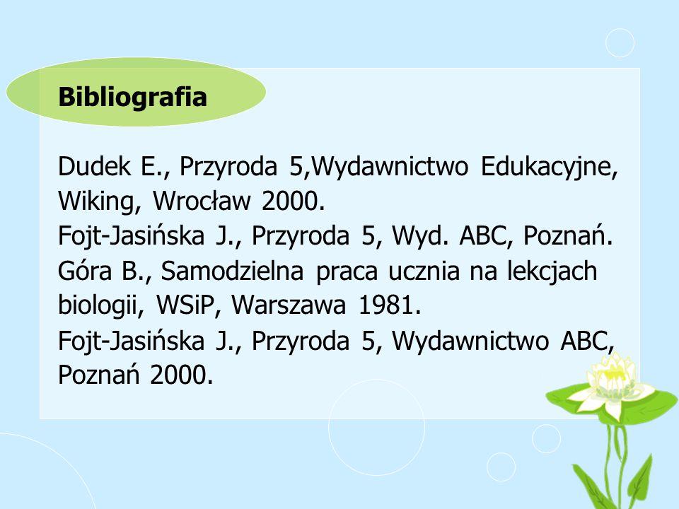 Bibliografia Dudek E., Przyroda 5,Wydawnictwo Edukacyjne, Wiking, Wrocław 2000. Fojt-Jasińska J., Przyroda 5, Wyd. ABC, Poznań.