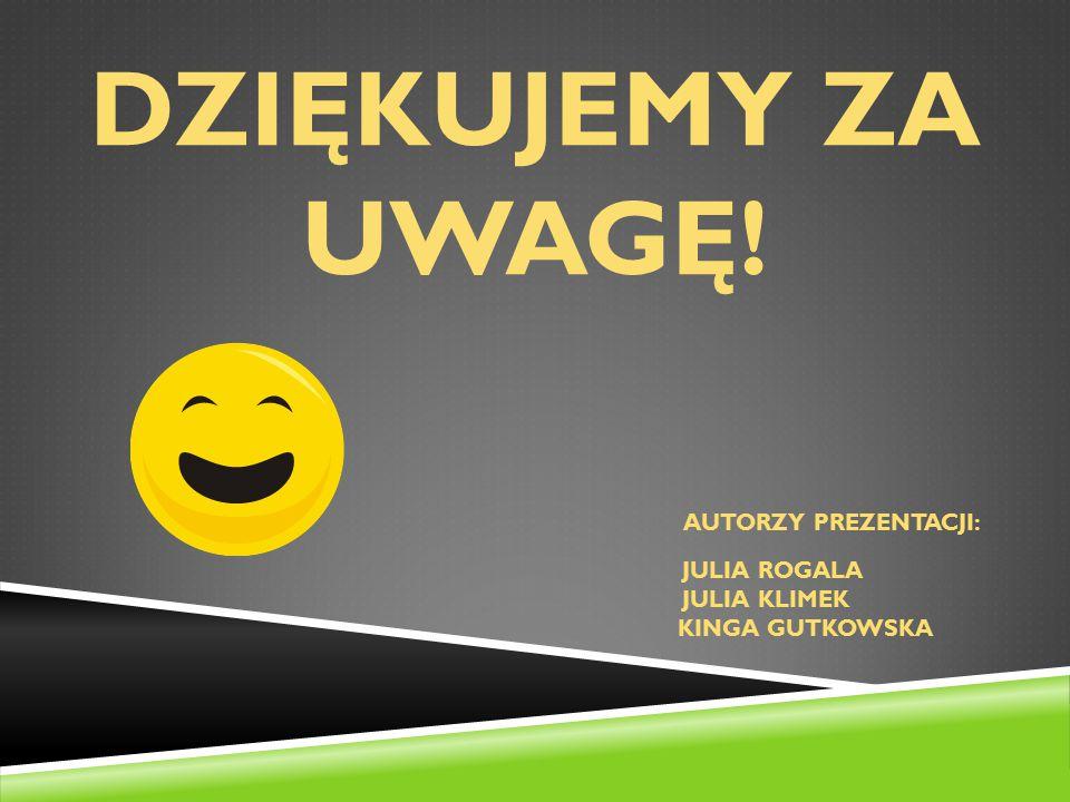 DZIĘKUJEMY ZA UWAGĘ! autorzy prezentacji: julia rogala julia klimek kinga gutkowska