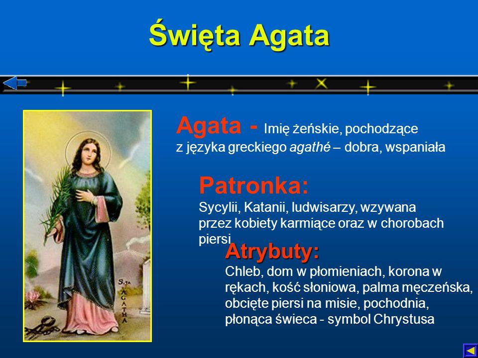 Święta Agata Agata - Imię żeńskie, pochodzące z języka greckiego agathé – dobra, wspaniała.