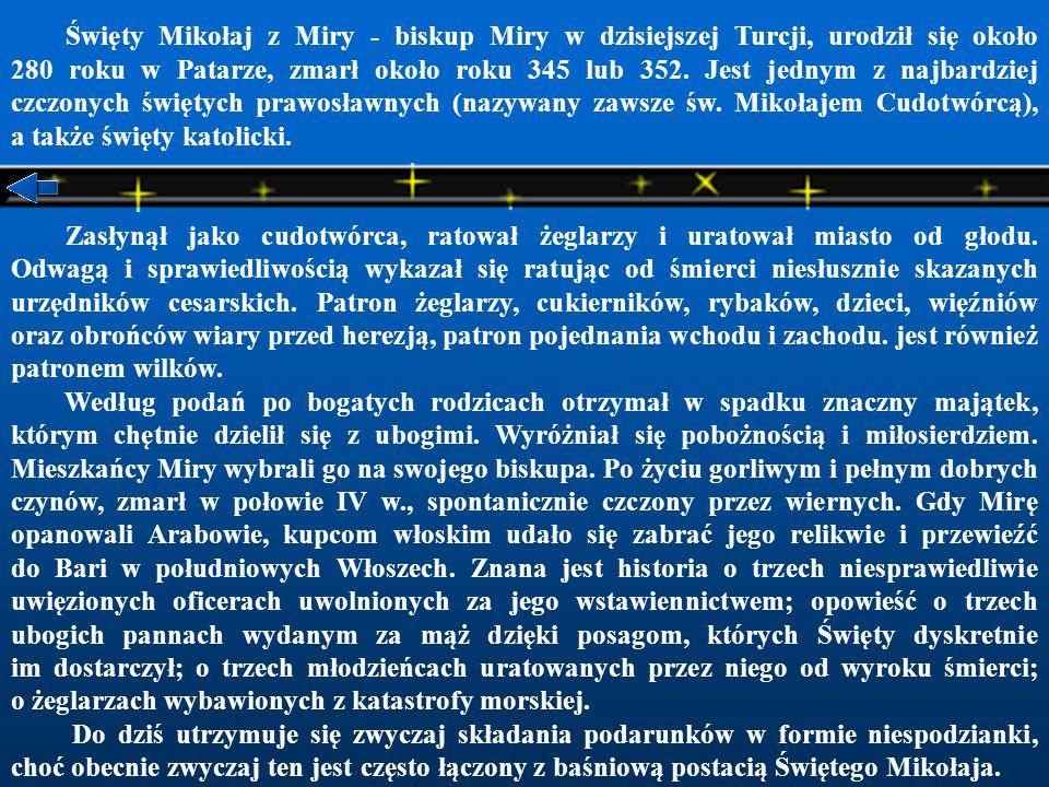 Święty Mikołaj z Miry - biskup Miry w dzisiejszej Turcji, urodził się około 280 roku w Patarze, zmarł około roku 345 lub 352. Jest jednym z najbardziej czczonych świętych prawosławnych (nazywany zawsze św. Mikołajem Cudotwórcą), a także święty katolicki.