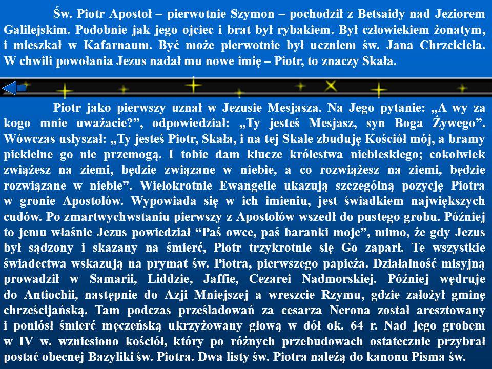 Św. Piotr Apostoł – pierwotnie Szymon – pochodził z Betsaidy nad Jeziorem Galilejskim. Podobnie jak jego ojciec i brat był rybakiem. Był człowiekiem żonatym, i mieszkał w Kafarnaum. Być może pierwotnie był uczniem św. Jana Chrzciciela. W chwili powołania Jezus nadał mu nowe imię – Piotr, to znaczy Skała.
