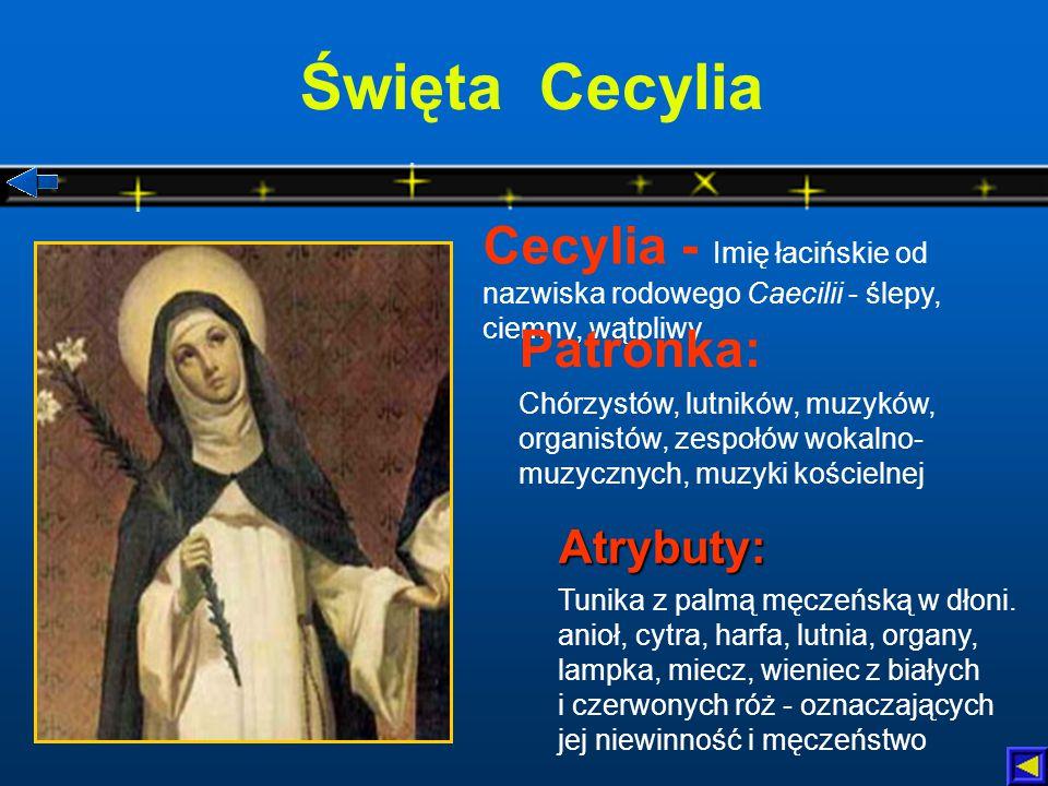 Święta Cecylia Cecylia - Imię łacińskie od nazwiska rodowego Caecilii - ślepy, ciemny, wątpliwy. Patronka: