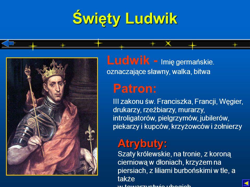 Święty Ludwik Ludwik - Imię germańskie. oznaczające sławny, walka, bitwa. Patron:
