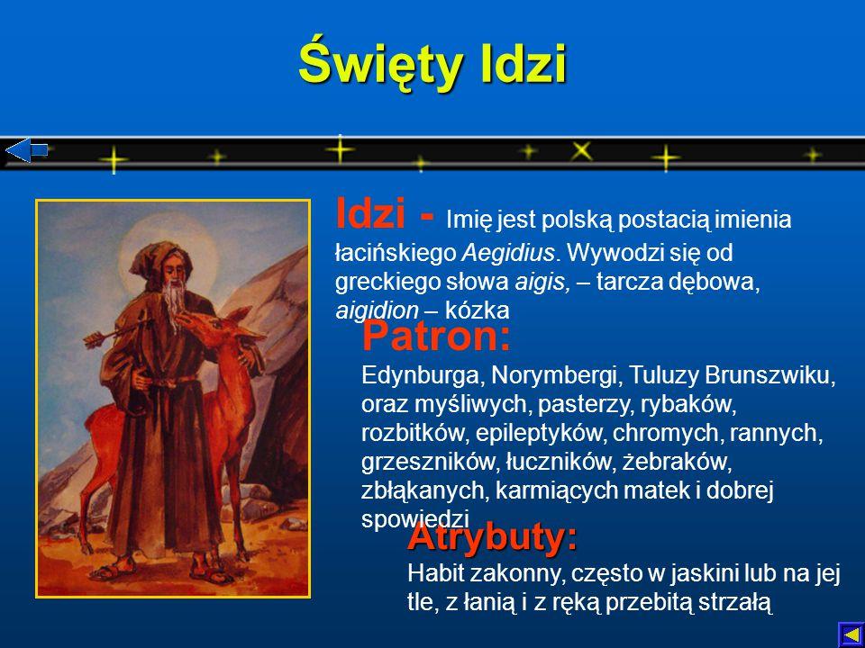 Święty Idzi Idzi - Imię jest polską postacią imienia łacińskiego Aegidius. Wywodzi się od greckiego słowa aigis, – tarcza dębowa, aigidion – kózka.