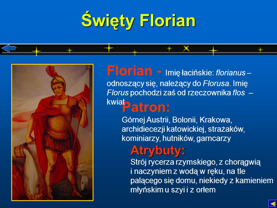 Święty Florian Florian - Imię łacińskie: florianus – odnoszący się, należący do Florusa. Imię Florus pochodzi zaś od rzeczownika flos – kwiat.