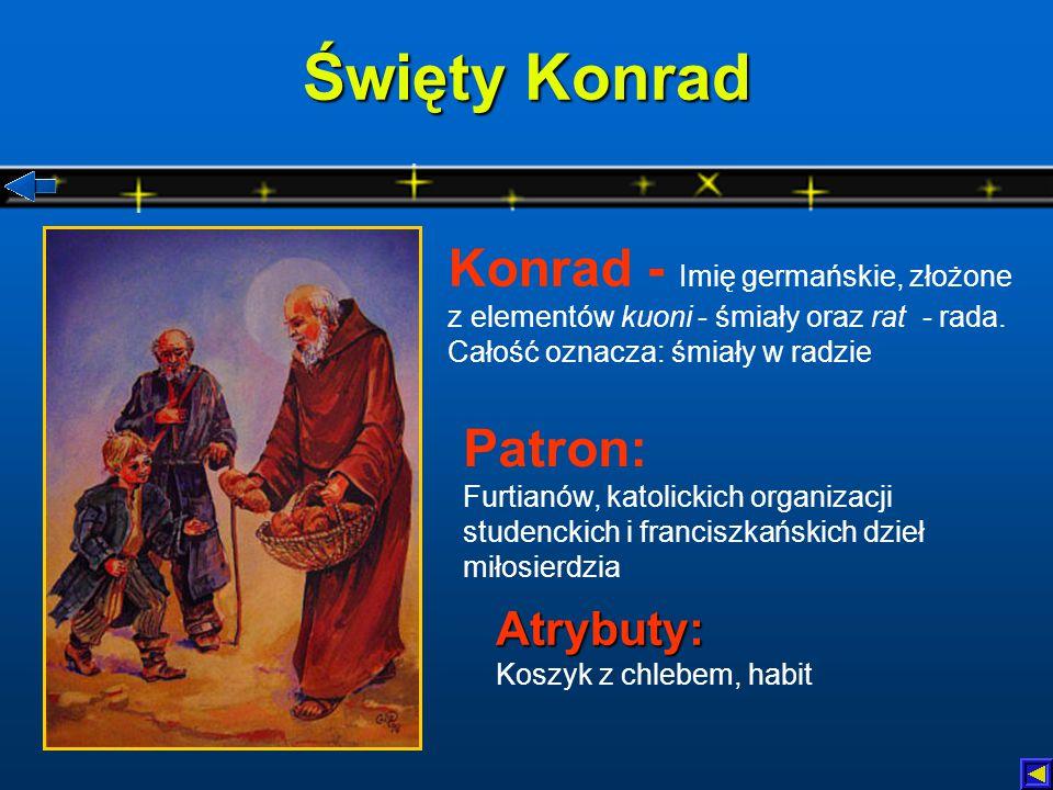 Święty Konrad Konrad - Imię germańskie, złożone z elementów kuoni - śmiały oraz rat - rada. Całość oznacza: śmiały w radzie.