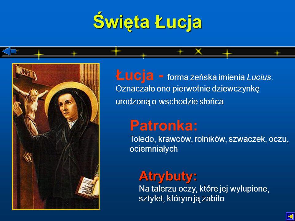Święta Łucja Łucja - forma żeńska imienia Lucius. Oznaczało ono pierwotnie dziewczynkę urodzoną o wschodzie słońca.