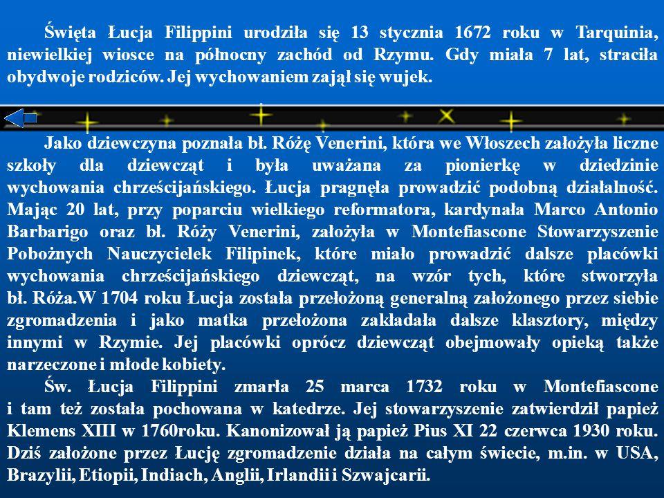 Święta Łucja Filippini urodziła się 13 stycznia 1672 roku w Tarquinia, niewielkiej wiosce na północny zachód od Rzymu. Gdy miała 7 lat, straciła obydwoje rodziców. Jej wychowaniem zajął się wujek.
