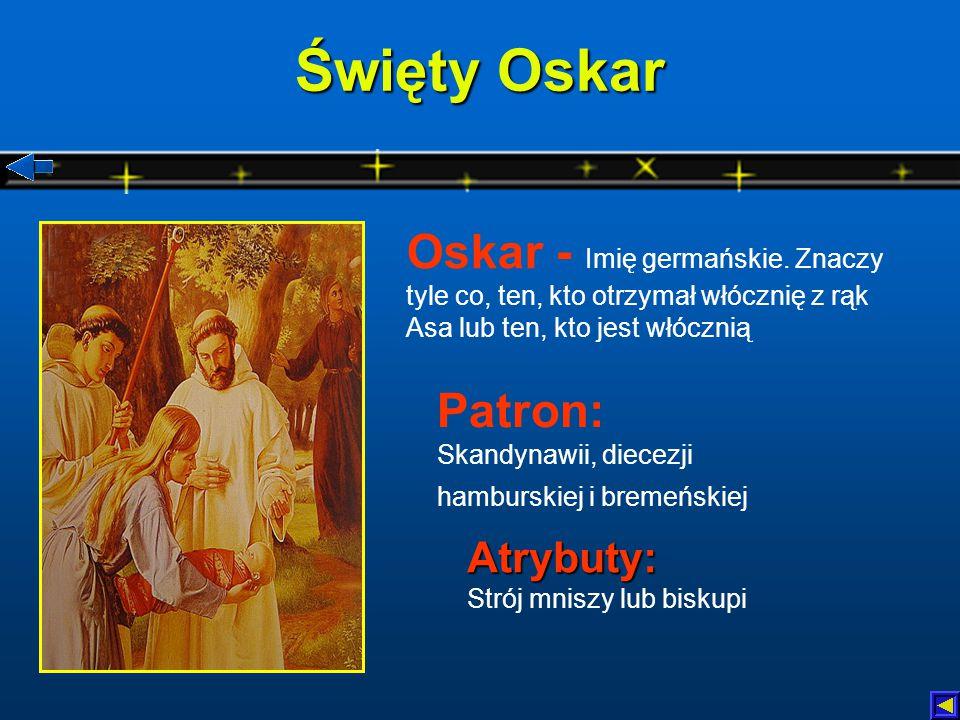 Święty Oskar Oskar - Imię germańskie. Znaczy tyle co, ten, kto otrzymał włócznię z rąk Asa lub ten, kto jest włócznią.