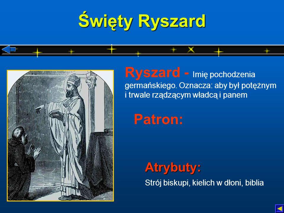 Święty Ryszard Ryszard - Imię pochodzenia germańskiego. Oznacza: aby był potężnym i trwale rządzącym władcą i panem.