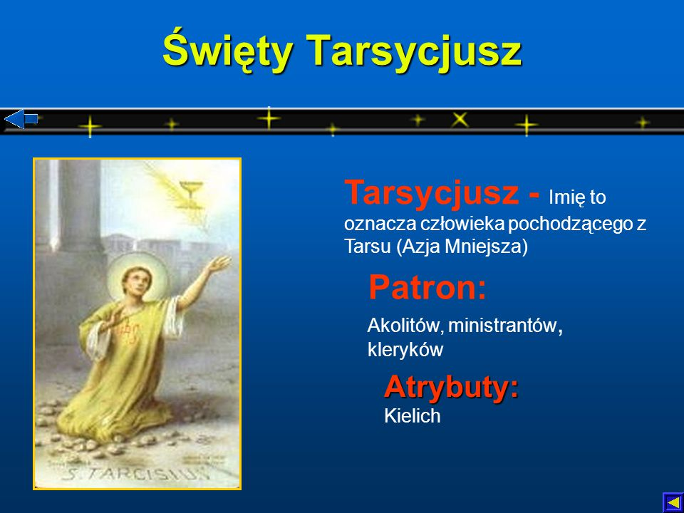 Święty Tarsycjusz Tarsycjusz - Imię to oznacza człowieka pochodzącego z Tarsu (Azja Mniejsza) Patron: Akolitów, ministrantów, kleryków.