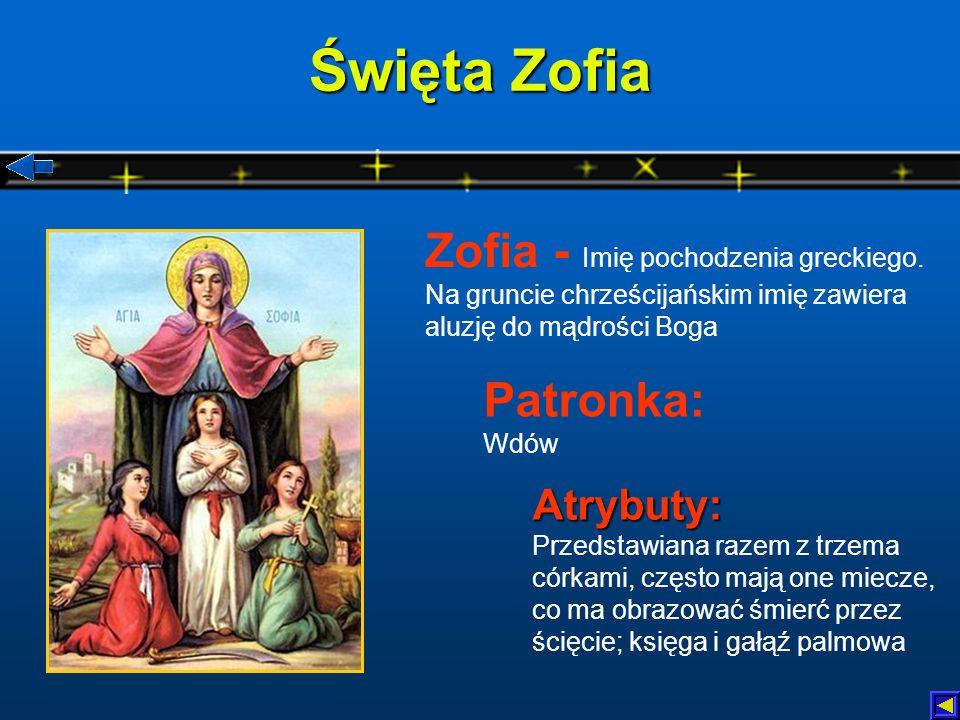 Święta Zofia Zofia - Imię pochodzenia greckiego. Na gruncie chrześcijańskim imię zawiera aluzję do mądrości Boga.