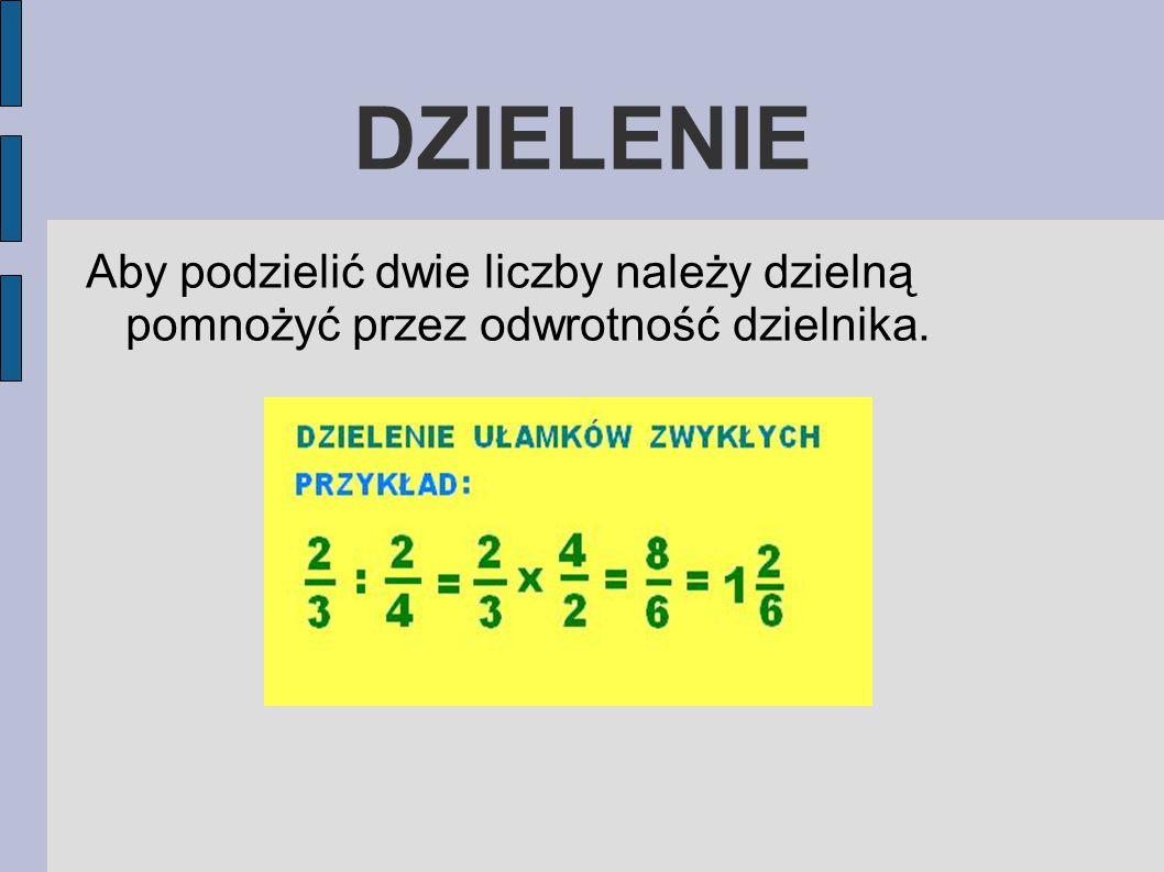 DZIELENIE Aby podzielić dwie liczby należy dzielną pomnożyć przez odwrotność dzielnika.