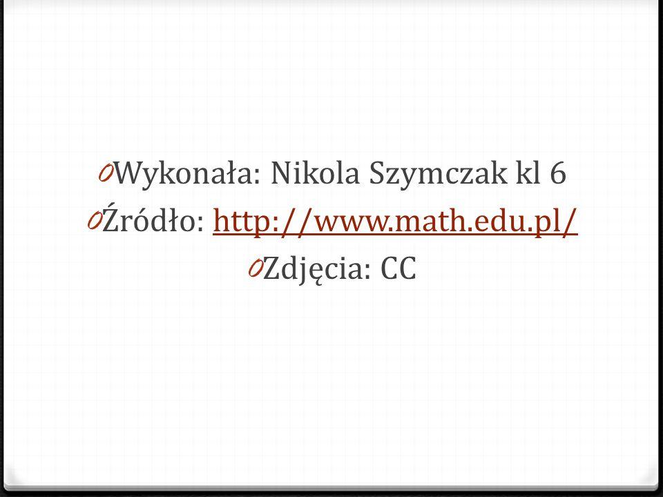 Wykonała: Nikola Szymczak kl 6 Źródło: http://www.math.edu.pl/