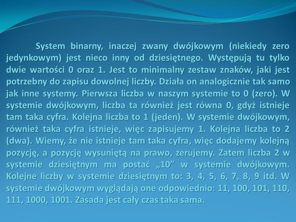 System binarny, inaczej zwany dwójkowym (niekiedy zero jedynkowym) jest nieco inny od dziesiętnego.
