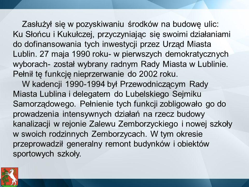 Zasłużył się w pozyskiwaniu środków na budowę ulic: Ku Słońcu i Kukułczej, przyczyniając się swoimi działaniami do dofinansowania tych inwestycji przez Urząd Miasta Lublin. 27 maja 1990 roku- w pierwszych demokratycznych wyborach- został wybrany radnym Rady Miasta w Lublinie. Pełnił tę funkcję nieprzerwanie do 2002 roku.