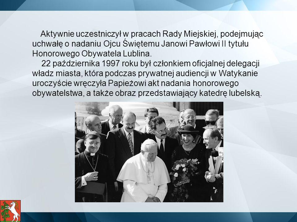 Aktywnie uczestniczył w pracach Rady Miejskiej, podejmując uchwałę o nadaniu Ojcu Świętemu Janowi Pawłowi II tytułu Honorowego Obywatela Lublina.