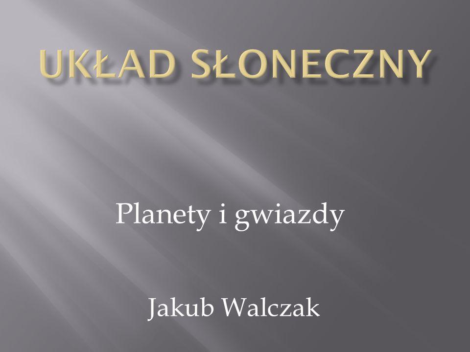 Układ słoneczny Planety i gwiazdy Jakub Walczak