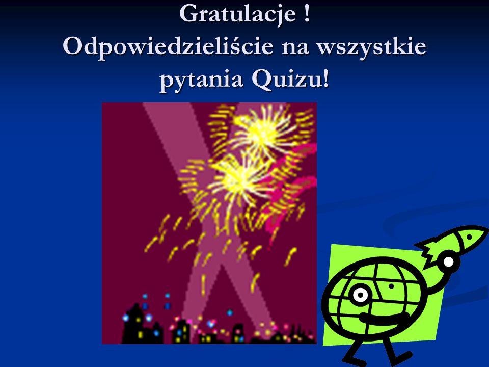 Gratulacje ! Odpowiedzieliście na wszystkie pytania Quizu!