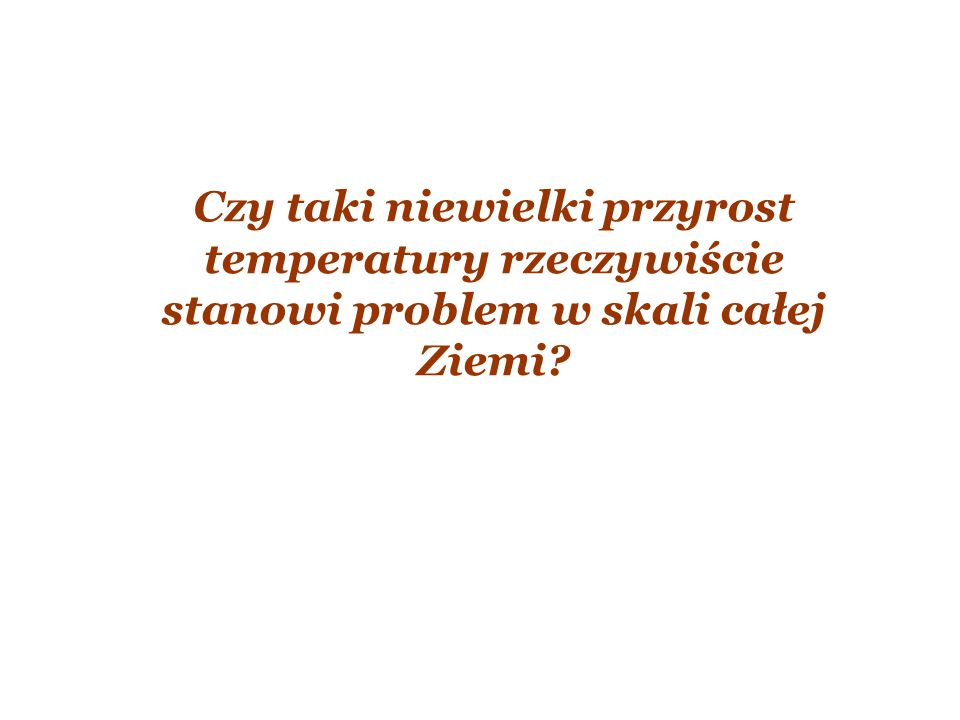 Czy taki niewielki przyrost temperatury rzeczywiście stanowi problem w skali całej Ziemi