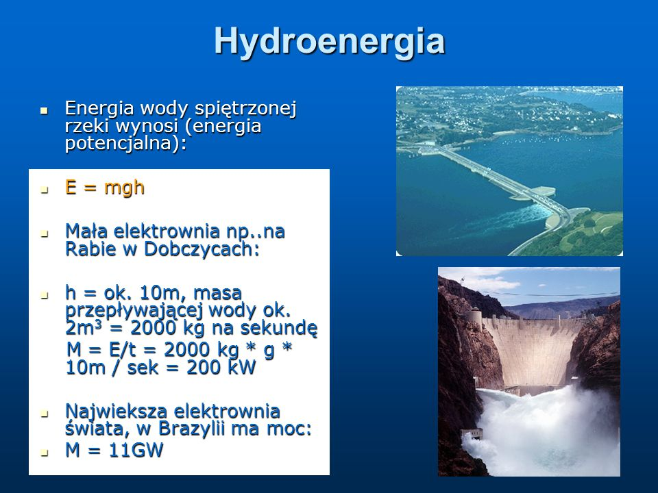 Hydroenergia Energia wody spiętrzonej rzeki wynosi (energia potencjalna): E = mgh. Mała elektrownia np..na Rabie w Dobczycach: