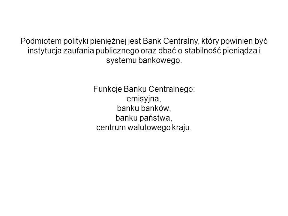 Podmiotem polityki pieniężnej jest Bank Centralny, który powinien być instytucja zaufania publicznego oraz dbać o stabilność pieniądza i systemu bankowego.