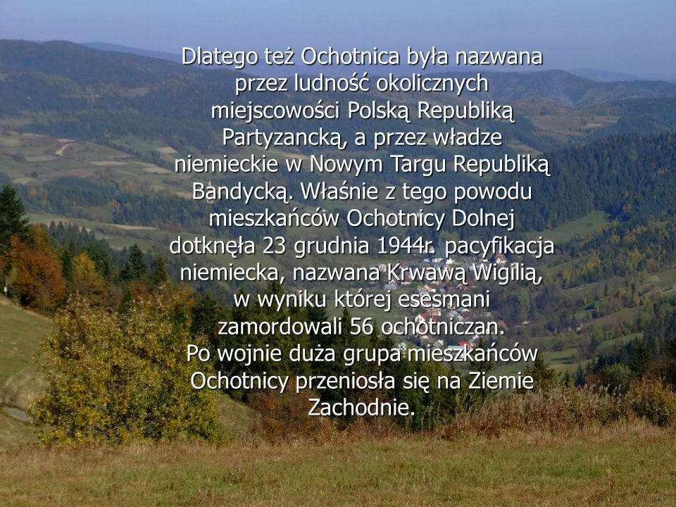 Dlatego też Ochotnica była nazwana przez ludność okolicznych miejscowości Polską Republiką Partyzancką, a przez władze niemieckie w Nowym Targu Republiką Bandycką. Właśnie z tego powodu mieszkańców Ochotnicy Dolnej dotknęła 23 grudnia 1944r. pacyfikacja niemiecka, nazwana Krwawą Wigilią, w wyniku której esesmani zamordowali 56 ochotniczan.