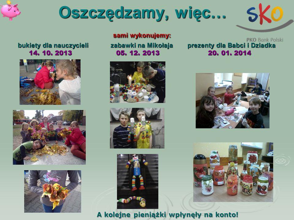Oszczędzamy, więc… sami wykonujemy: bukiety dla nauczycieli zabawki na Mikołaja prezenty dla Babci i Dziadka 14. 10. 2013 05. 12. 2013 20. 01. 2014
