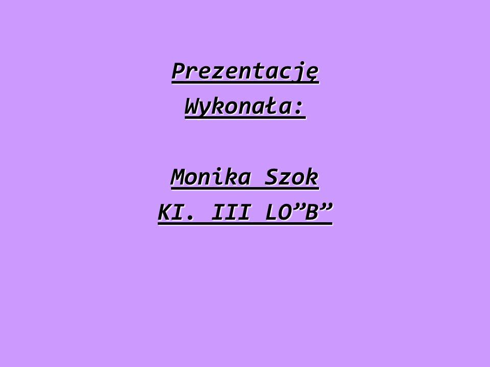 Prezentację Wykonała: Monika Szok KI. III LO B