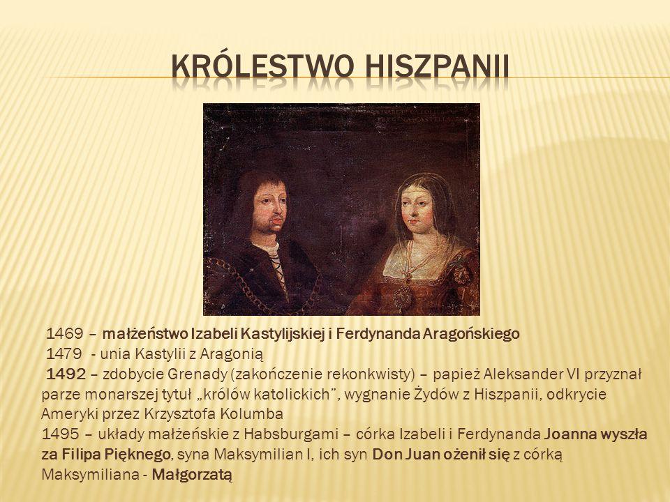 Królestwo Hiszpanii 1469 – małżeństwo Izabeli Kastylijskiej i Ferdynanda Aragońskiego. 1479 - unia Kastylii z Aragonią.